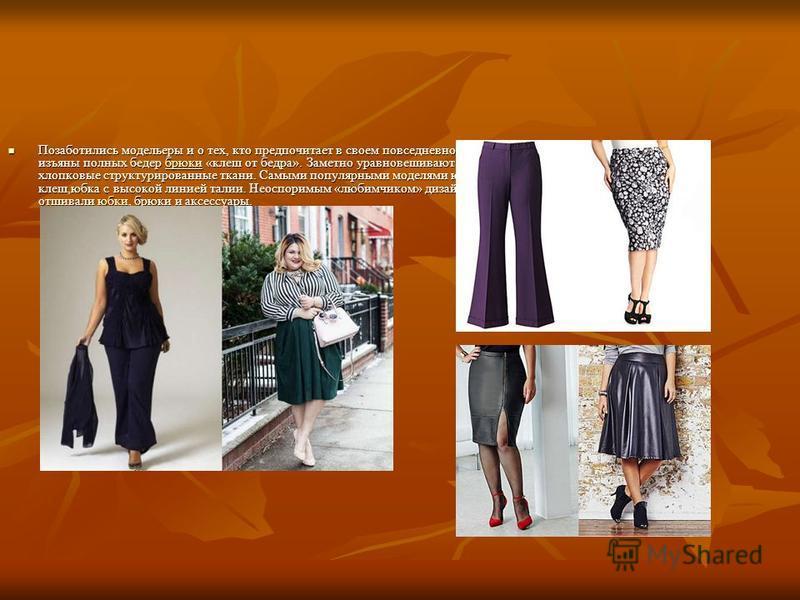 Позаботились модельеры и о тех, кто предпочитает в своем повседневном образе юбки ибрюки. Хорошо скрывают изъяны полных бедер брюки «клеш от бедра». Заметно уравновешивают образ и придают стройности плотные хлопковые структурированные ткани. Самыми п