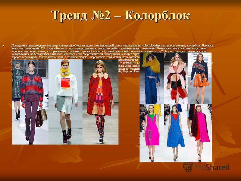 Тренд 2 – Колорблок Последнее время модницы все чаще и чаще «пробуют на вкус» этот пикантный стиль под названием color blocking или, проще говоря, колорблок. Что же в нем такого необычного? Казалось бы, нас всегда учили одеваться адекватно, избегать