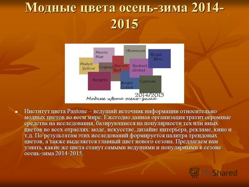 Модные цвета осень-зима 2014- 2015 Институт цвета Pantone – ведущий источник информации относительно модных цветов во всем мире. Ежегодно данная организация тратит огромные средства на исследования, базирующиеся на популярности тех или иных цветов во