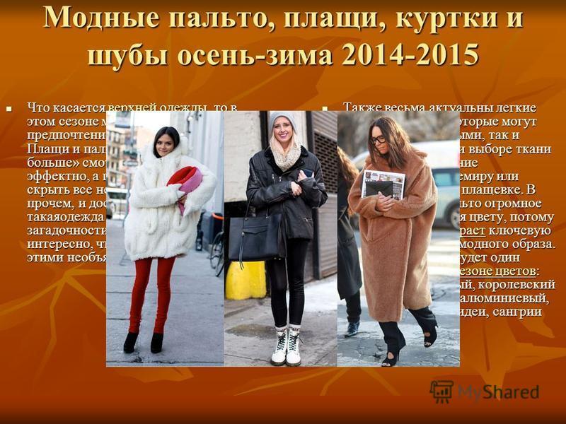 Модные пальто, плащи, куртки и шубы осень-зима 2014-2015 Что касается верхней одежды, то в этом сезоне модницы отдали предпочтение тренду Oversize. Плащи и пальто «на два размера больше» смотрятся стильно и эффектно, а главное помогут скрыть все недо