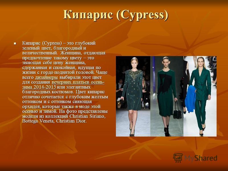 Кипарис (Cypress) Кипарис (Cypress) Кипарис (Cypress) – это глубокий зеленый цвет, благородный и величественный. Женщина, отдающая предпочтение такому цвету – это знающая себе цену женщина, сдержанная и спокойная, идущая по жизни с гордо поднятой гол