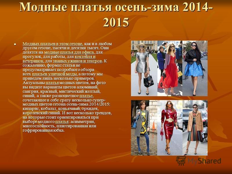 Модные платья осень-зима 2014- 2015 Модных платьев в этом сезоне, как и в любом другом сезоне, тысячи и десятки тысяч. Они делятся на модные платья для офиса, для прогулок, для работы, для коктейля и вечеринок, для званых ужинов и театров. К сожалени