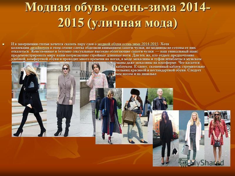 Модная обувь осень-зима 2014- 2015 (уличная мода) И в завершении статьи хочется сказать пару слов о модной обуви осень-зима 2014-2015. Хотя коллекции дизайнеров в этом сезоне слегка обделили вниманием сапоги-чулки, но модницы не готовы от них отказат
