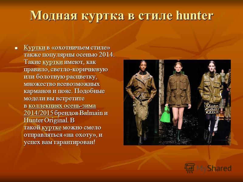 Модная куртка в стиле hunter Куртки в «охотничьем стиле» также популярны осенью 2014. Такие куртки имеют, как правило, светло-коричневую или болотную расцветку, множество всевозможных карманов и пояс. Подобные модели вы встретите в коллекциях осень-з