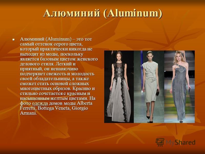 Алюминий (Aluminum) Алюминий (Aluminum) – это тот самый оттенок серого цвета, который практически никогда не выходит из моды, поскольку является базовым цветом женского делового стиля. Легкий и приятный, он ненавязчиво подчеркнет свежесть и молодость