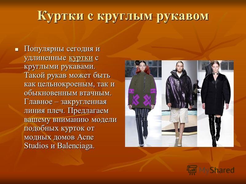 Куртки с круглым рукавом Популярны сегодня и удлиненные куртки с круглыми рукавами. Такой рукав может быть как цельнокроеным, так и обыкновенным втачным. Главное – закругленная линия плеч. Предлагаем вашему вниманию модели подобных курток от модных д