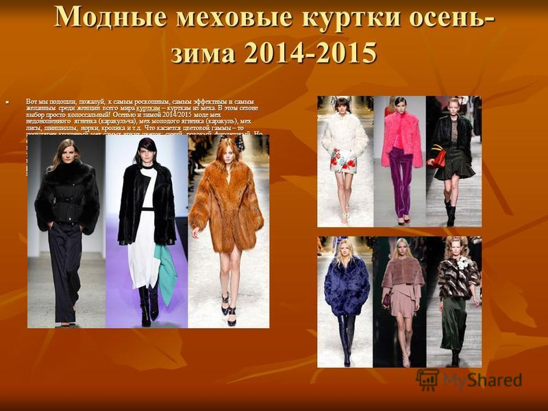 Модные меховые куртки осень- зима 2014-2015 Вот мы подошли, пожалуй, к самым роскошным, самым эффектным и самым желанным среди женщин всего мира курткам – курткам из меха. В этом сезоне выбор просто колоссальный! Осенью и зимой 2014/2015 моде мех нед