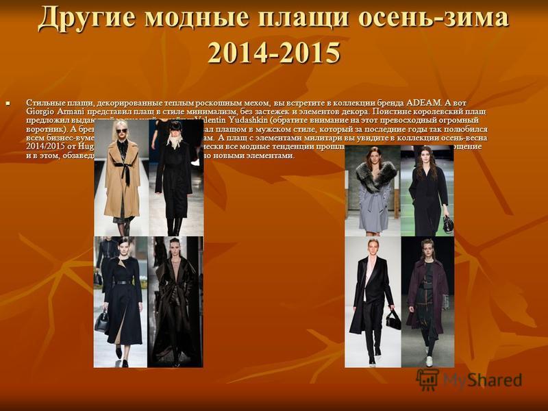 Другие модные плащи осень-зима 2014-2015 Стильные плащи, декорированные теплым роскошным мехом, вы встретите в коллекции бренда ADEAM. А вот Giorgio Armani представил плащ в стиле минимализм, без застежек и элементов декора. Поистине королевский плащ