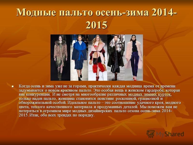 Модные пальто осень-зима 2014- 2015 Когда осень и зима уже не за горами, практически каждая модница время от времени задумывается о новом красивом пальто. Это особая вещь в женском гардеробе, которая вне конкуренции. И не смотря на многообразие разли