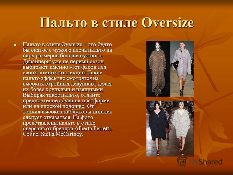 Пальто в стиле Oversize Пальто в стиле Oversize – это будто бы снятое с чужого плеча пальто на пару размеров больше нужного. Дизайнеры уже не первый сезон выбирают именно этот фасон для своих зимних коллекций. Такие пальто эффектно смотрятся на высок