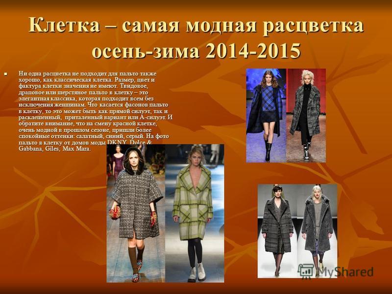 Клетка – самая модная расцветка осень-зима 2014-2015 Ни одна расцветка не подходит для пальто также хорошо, как классическая клетка. Размер, цвет и фактура клетки значения не имеют. Твидовое, драповое или шерстяное пальто в клетку – это элегантная кл