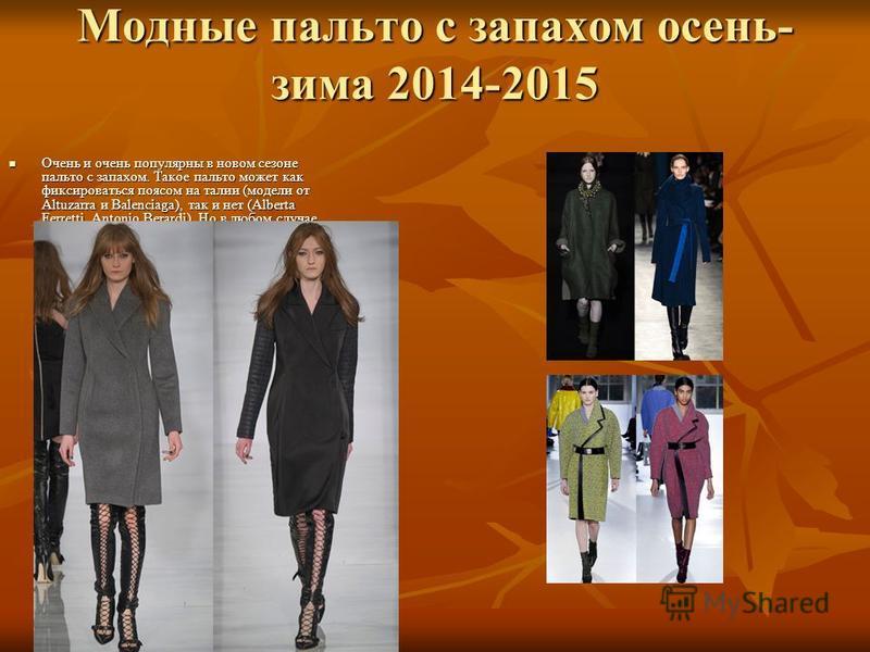 Модные пальто с запахом осень- зима 2014-2015 Очень и очень популярны в новом сезоне пальто с запахом. Такое пальто может как фиксироваться поясом на талии (модели от Altuzarra и Balenciaga), так и нет (Alberta Ferretti, Antonio Berardi). Но в любом