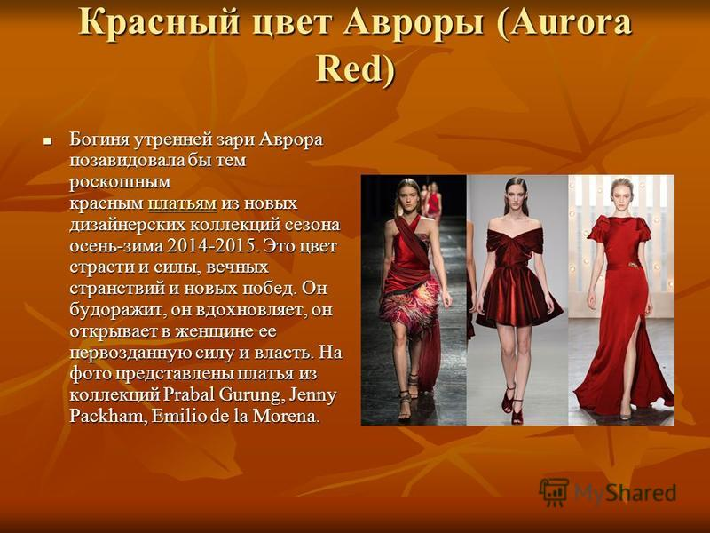 Красный цвет Авроры (Aurora Red) Богиня утренней зари Аврора позавидовала бы тем роскошным красным платьям из новых дизайнерских коллекций сезона осень-зима 2014-2015. Это цвет страсти и силы, вечных странствий и новых побед. Он будоражит, он вдохнов