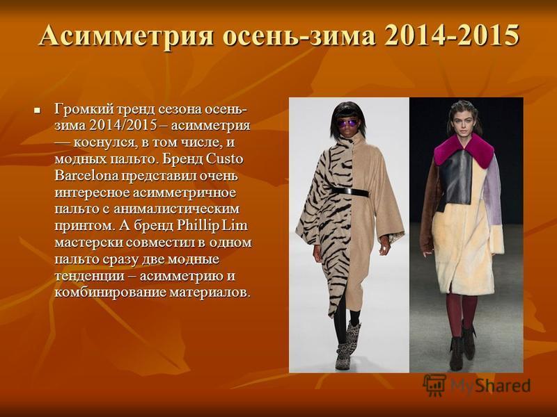 Асимметрия осень-зима 2014-2015 Громкий тренд сезона осень- зима 2014/2015 – асимметрия коснулся, в том числе, и модных пальто. Бренд Custo Barcelona представил очень интересное асимметричное пальто с анималистическим принтом. А бренд Phillip Lim мас