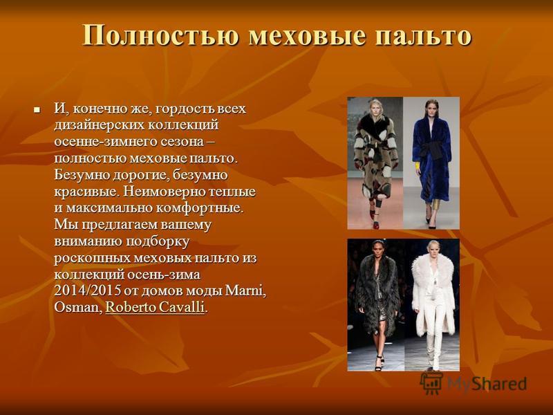 Полностью меховые пальто И, конечно же, гордость всех дизайнерских коллекций осенне-зимнего сезона – полностью меховые пальто. Безумно дорогие, безумно красивые. Неимоверно теплые и максимально комфортные. Мы предлагаем вашему вниманию подборку роско