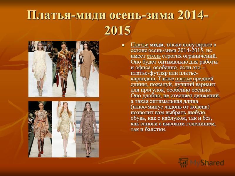 Платья-миди осень-зима 2014- 2015 Платье миди, также популярное в сезоне осень-зима 2014-2015, не имеет столь строгих ограничений. Оно будет оптимально для работы и офиса, особенно, если это – платье-футляр или платье- карандаш. Также платье средней
