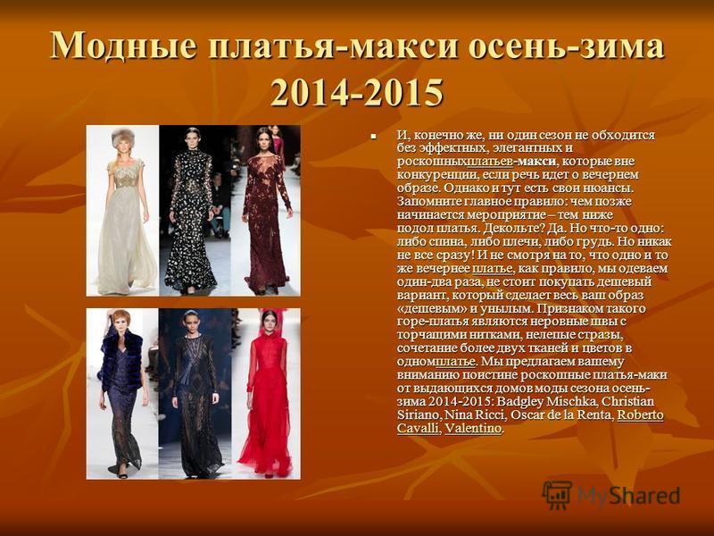 Модные платья-макси осень-зима 2014-2015 И, конечно же, ни один сезон не обходится без эффектных, элегантных и роскошныхплатьев-макси, которые вне конкуренции, если речь идет о вечернем образе. Однако и тут есть свои нюансы. Запомните главное правило