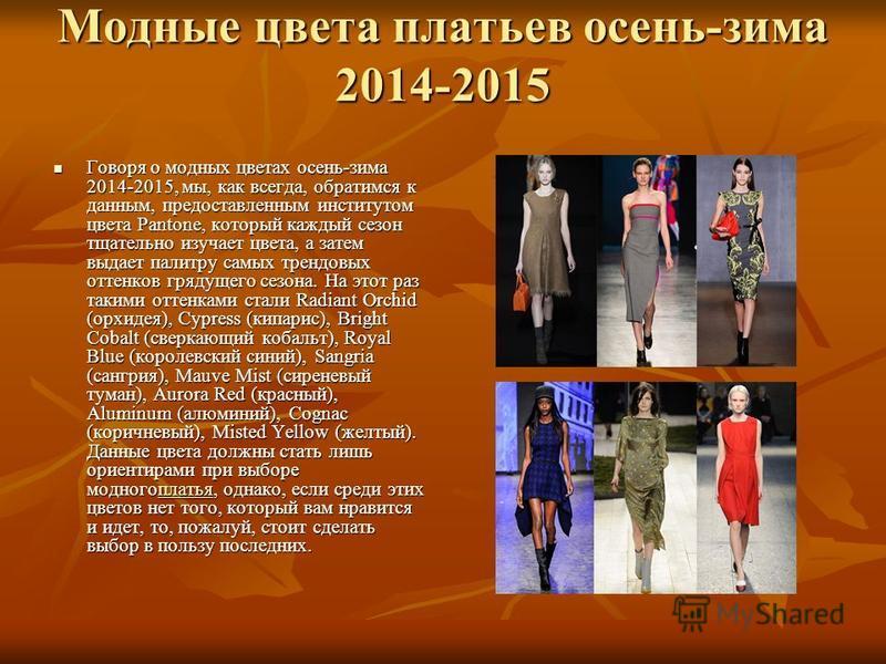 Модные цвета платьев осень-зима 2014-2015 Говоря о модных цветах осень-зима 2014-2015, мы, как всегда, обратимся к данным, предоставленным институтом цвета Pantone, который каждый сезон тщательно изучает цвета, а затем выдает палитру самых трендовых