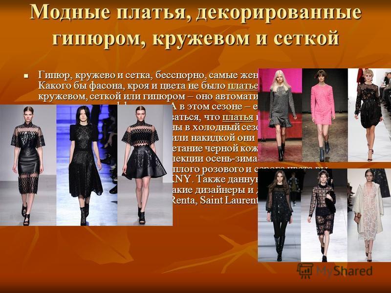 Модные платья, декорированные гипюром, кружевом и сеткой Гипюр, кружево и сетка, бесспорно, самые женственные материалы. Какого бы фасона, кроя и цвета не было платье, если оно украшено кружевом, сеткой или гипюром – оно автоматически становится секс