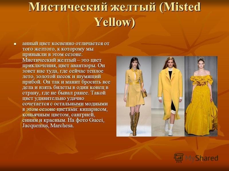 Мистический желтый (Misted Yellow) дданный цвет косвенно отличается от того желтого, к которому мы привыкли в этом сезоне. Мистический желтый – это цвет приключения, цвет авантюры. Он зовет нас туда, где сейчас теплое лето, золотой песок и шумящий пр