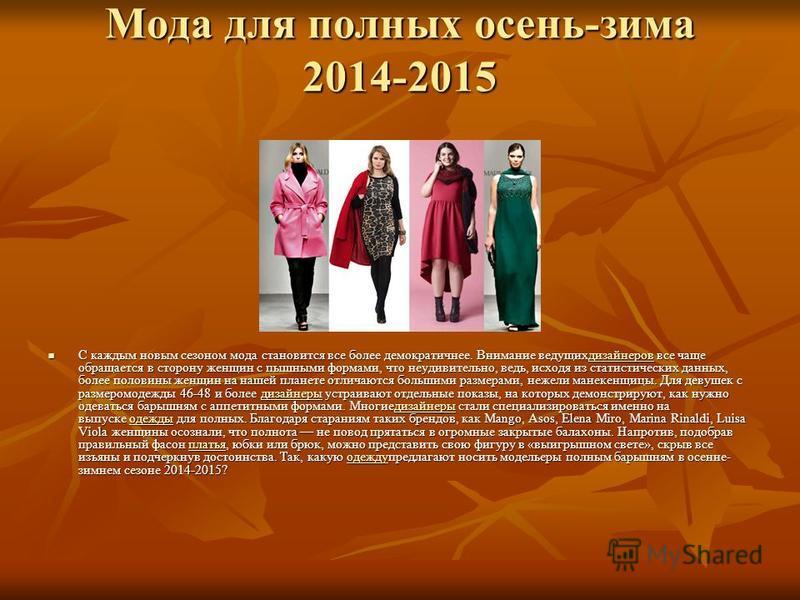 Мода для полных осень-зима 2014-2015 С каждым новым сезоном мода становится все более демократичнее. Внимание ведущихдизайнеров все чаще обращается в сторону женщин с пышными формами, что неудивительно, ведь, исходя из статистических данных, более по