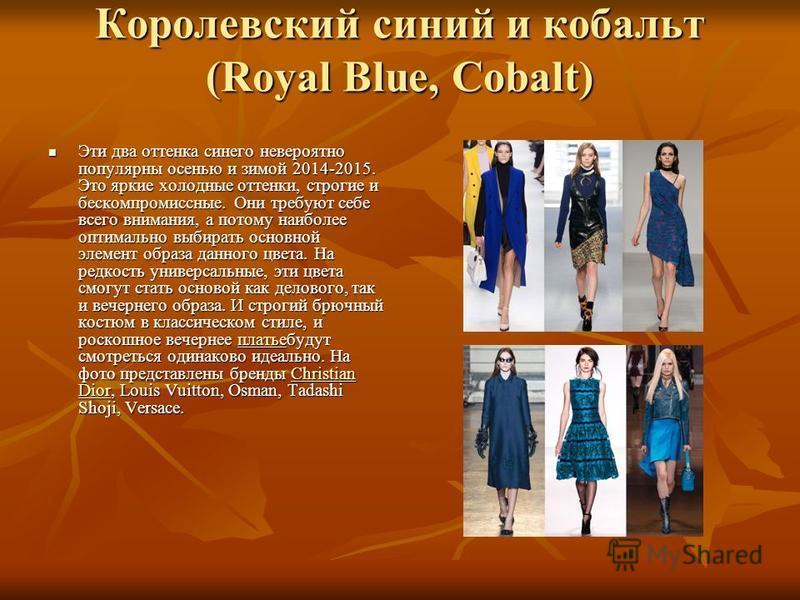 Королевский синий и кобальт (Royal Blue, Cobalt) Эти два оттенка синего невероятно популярны осенью и зимой 2014-2015. Это яркие холодные оттенки, строгие и бескомпромиссные. Они требуют себе всего внимания, а потому наиболее оптимально выбирать осно