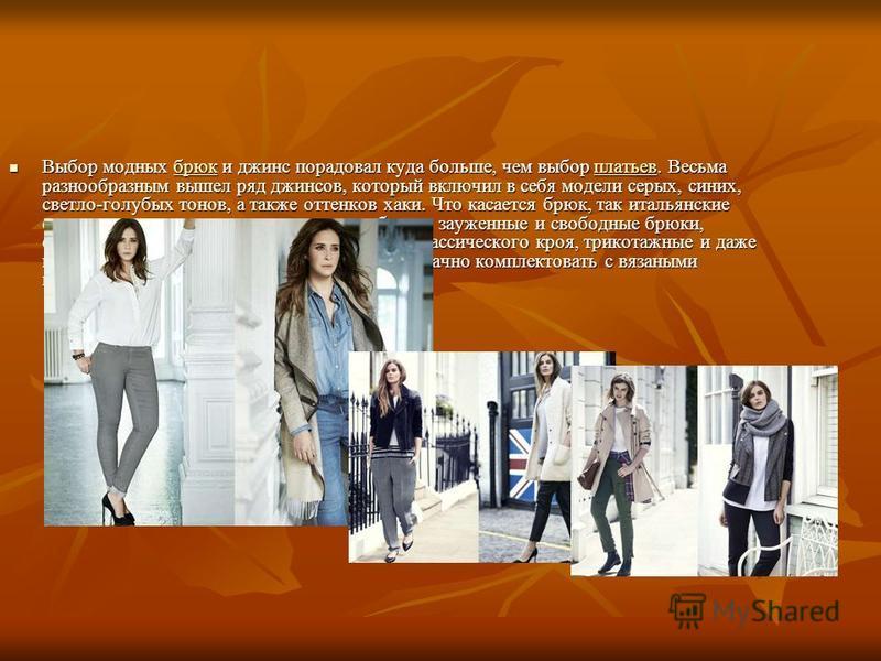 Выбор модных брюк и джинс порадовал куда больше, чем выбор платьев. Весьма разнообразным вышел ряд джинсов, который включил в себя модели серых, синих, светло-голубых тонов, а также оттенков хаки. Что касается брюк, так итальянские стилисты советуют