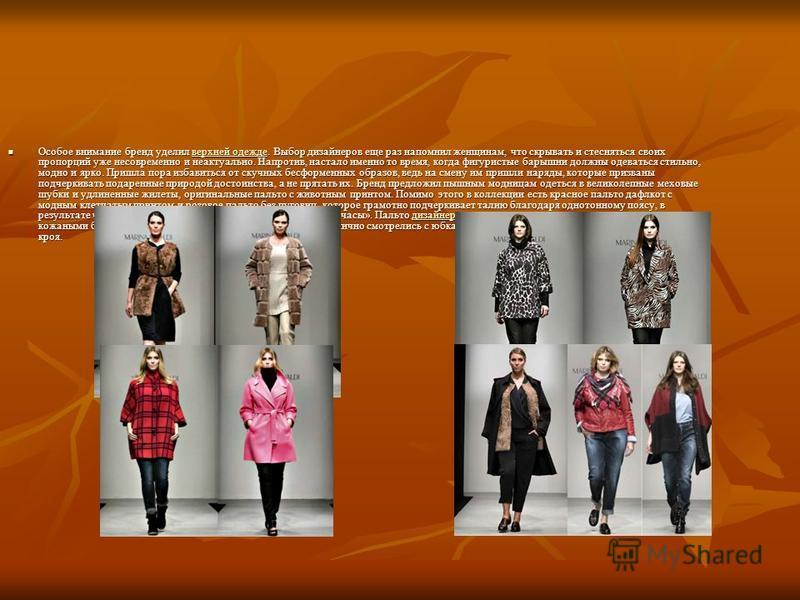 Особое внимание бренд уделил верхней одежде. Выбор дизайнеров еще раз напомнил женщинам, что скрывать и стесняться своих пропорций уже несовременно и неактуально. Напротив, настало именно то время, когда фигуристые барышни должны одеваться стильно, м