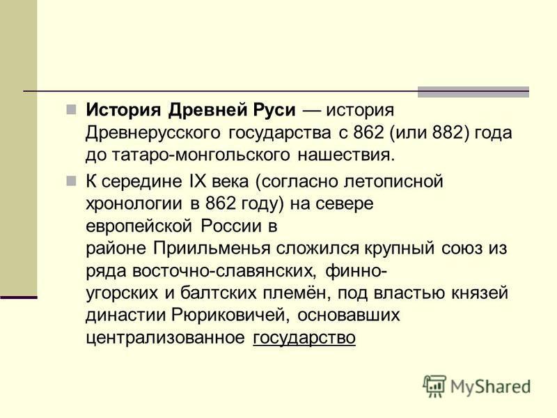 История Древней Руси история Древнерусского государства с 862 (или 882) года до татаро-монгольского нашествия. К середине IX века (согласно летописной хронологии в 862 году) на севере европейской России в районе Приильменья сложился крупный союз из р