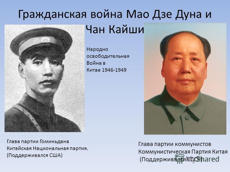 Гражданская война Мао Дзе Дуна и Чан Кайши Глава партии коммунистов Коммунистическая Партия Китая (Поддерживался СССР) Глава партии Гоминидана Китайская Национальная партия. (Поддерживался США) Народно освободительная Война в Китае 1946-1949