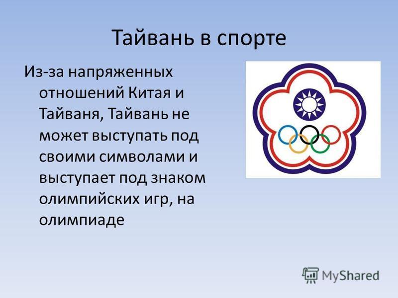 Тайвани в спорте Из-за напряженных отношений Китая и Тайваня, Тайвани не может выступать под своими символами и выступает под знаком олимпийских игр, на олимпиаде