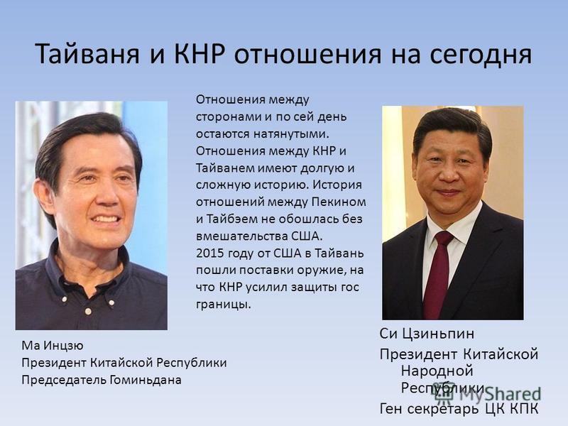 Тайваня и КНР отношения на сегодня Си Цзинипин Президент Китайской Народной Республики Ген секретарь ЦК КПК Ма Инцзю Президент Китайской Республики Председатель Гоминидана Отношения между сторонами и по сей дени остаются натянутыми. Отношения между К