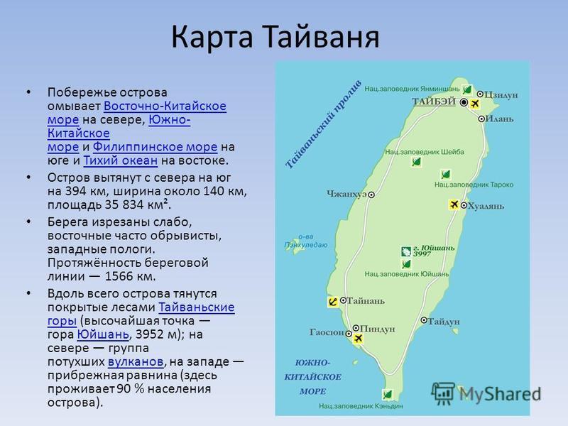 Карта Тайваня Побережье острова омывает Восточно-Китайское море на севере, Южно- Китайское море и Филиппинское море на юге и Тихий океан на востоке.Восточно-Китайское море Южно- Китайское море Филиппинское море Тихий океан Остров вытянут с севера на