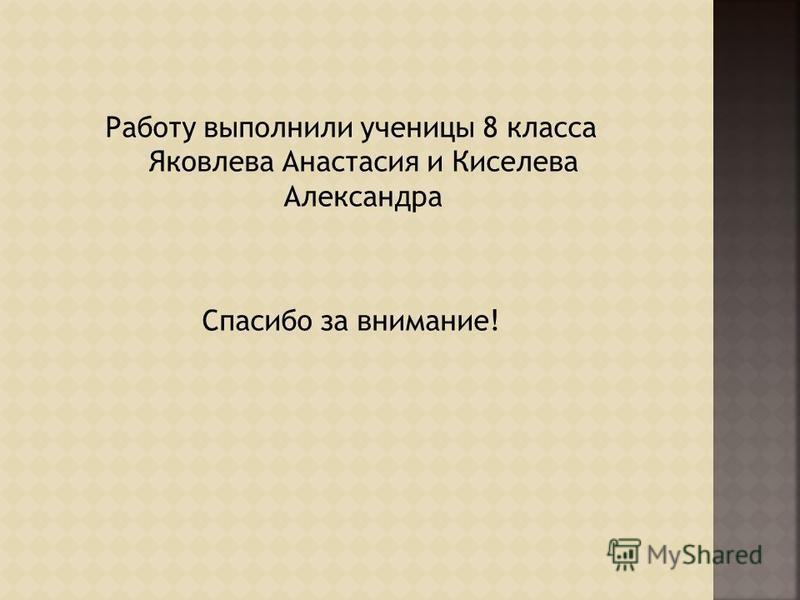 Работу выполнили ученицы 8 класса Яковлева Анастасия и Киселева Александра Спасибо за внимание!
