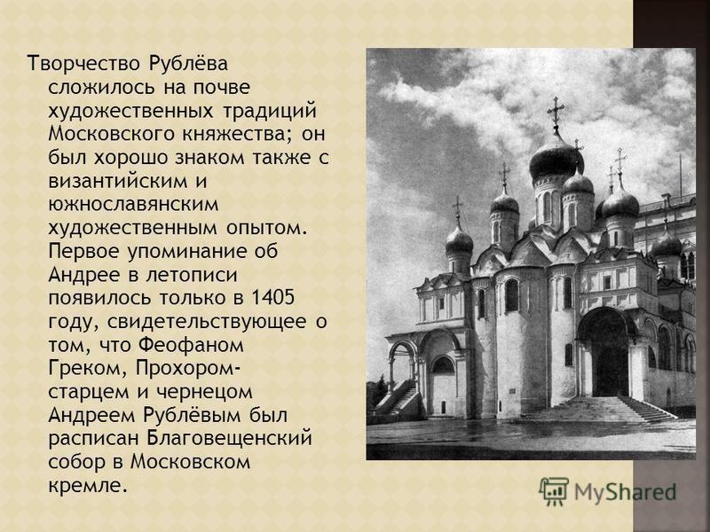 Творчество Рублёва сложилось на почве художественных традиций Московского княжества; он был хорошо знаком также с византийским и южнославянским художественным опытом. Первое упоминание об Андрее в летописи появилось только в 1405 году, свидетельствую