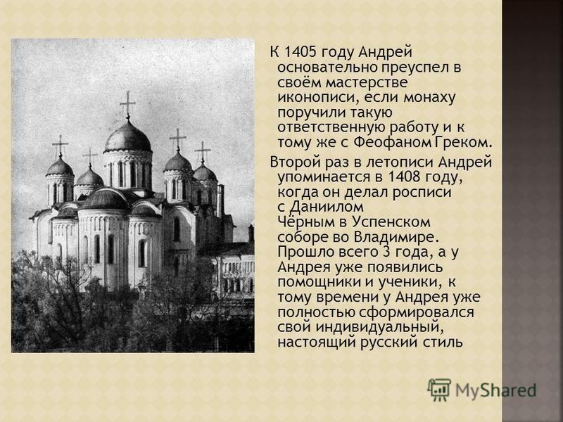 К 1405 году Андрей основательно преуспел в своём мастерстве иконописи, если монаху поручили такую ответственную работу и к тому же с Феофаном Греком. Второй раз в летописи Андрей упоминается в 1408 году, когда он делал росписи с Даниилом Чёрным в Усп