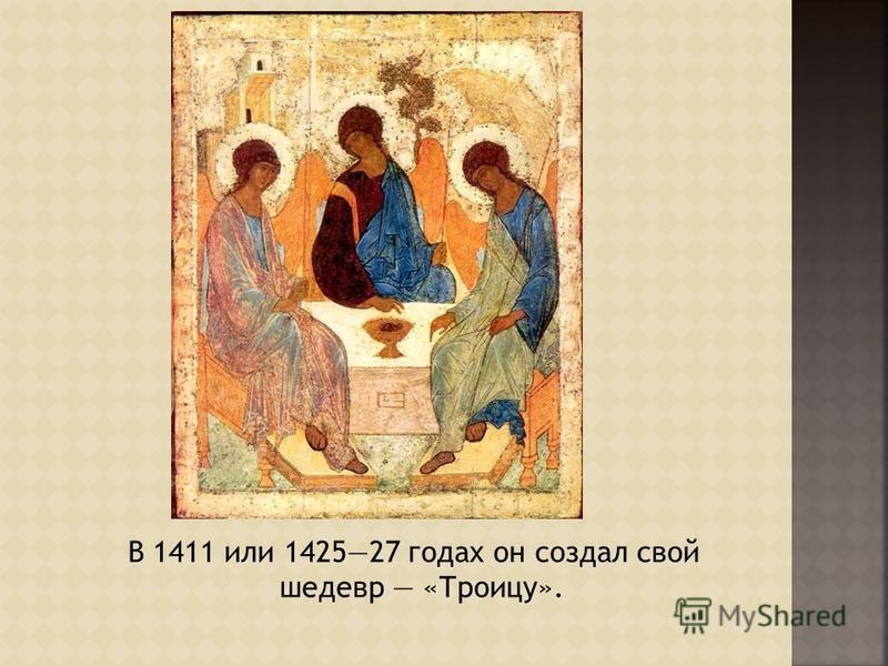 В 1411 или 142527 годах он создал свой шедевр «Троицу».