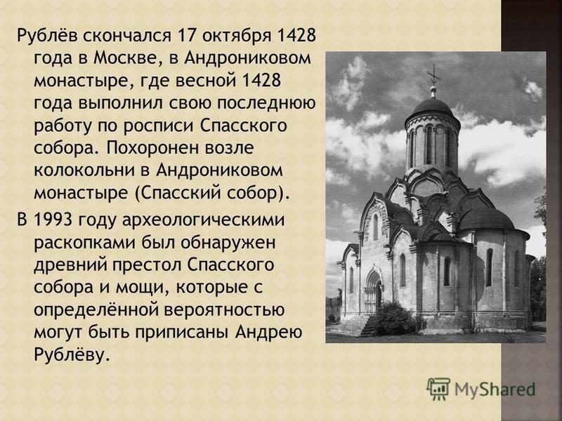 Рублёв скончался 17 октября 1428 года в Москве, в Андрониковом монастыре, где весной 1428 года выполнил свою последнюю работу по росписи Спасского собора. Похоронен возле колокольни в Андрониковом монастыре (Спасский собор). В 1993 году археологическ