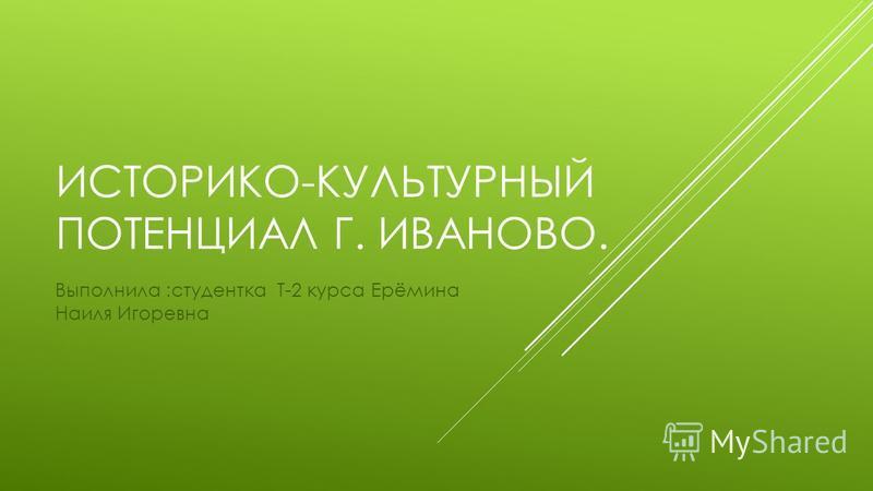ИСТОРИКО-КУЛЬТУРНЫЙ ПОТЕНЦИАЛ Г. ИВАНОВО. Выполнила :студентка Т-2 курса Ерёмина Наиля Игоревна