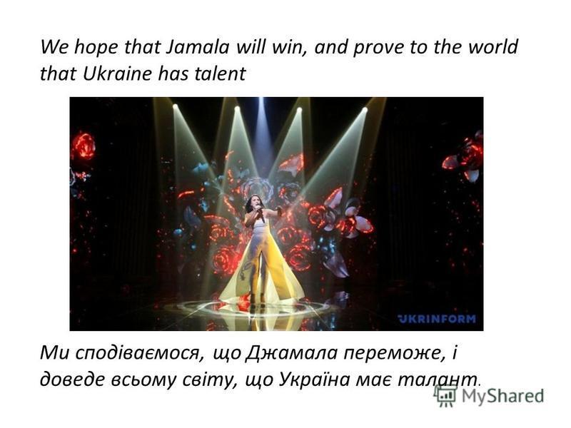 We hope that Jamala will win, and prove to the world that Ukraine has talent Ми сподіваємося, що Джамала переможе, і доведе всьому світу, що Україна має талант.