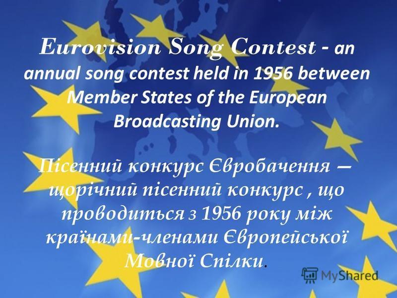 Eurovision Song Contest - an annual song contest held in 1956 between Member States of the European Broadcasting Union. Пісенний конкурс Євробачення щорічний пісенний конкурс, що проводиться з 1956 року між країнами-членами Європейської Мовної Спілки