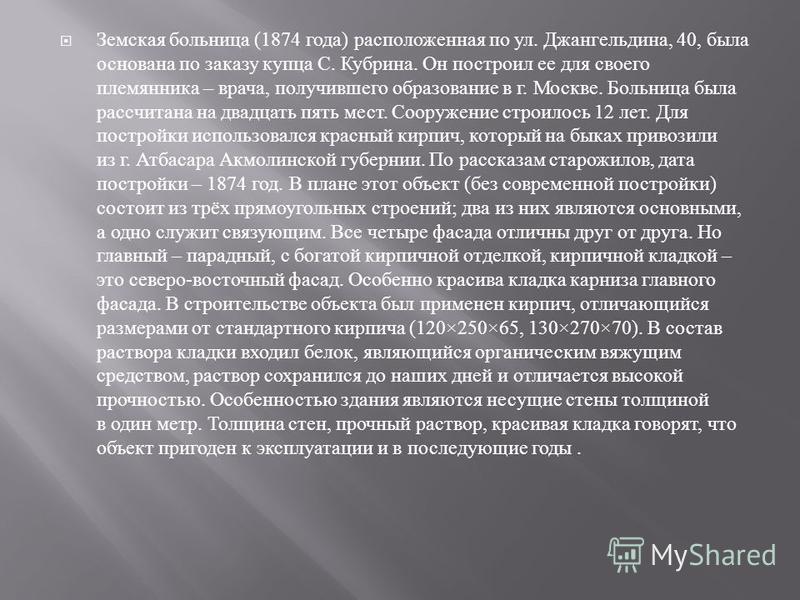 Земская больница (1874 года ) расположенная по ул. Джангельдина, 40, была основана по заказу купца С. Кубрина. Он построил ее для своего племянника – врача, получившего образование в г. Москве. Больница была рассчитана на двадцать пять мест. Сооружен