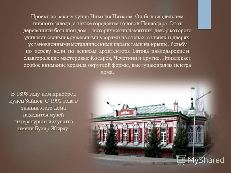 Проект по заказу купца Николая Пяткова. Он был владельцем пивного завода, а также городским головой Павлодара. Этот деревянный большой дом – исторический памятник, декор которого удивляет своими кружевными узорами на стенах, ставнях и дверях, установ