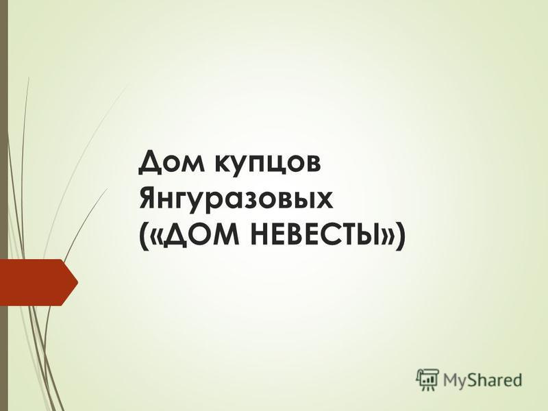 Дом купцов Янгуразовых («ДОМ НЕВЕСТЫ»)