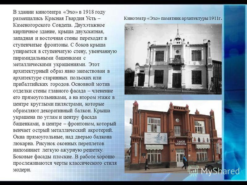 В здании кинотеатра «Эхо» в 1918 году размещались Красная Гвардия Усть – Каменогорского Совдепа. Двухэтажное кирпичное здание, крыша двухскатная, западная и восточная стены переходят в ступенчатые фронтоны. С боков крыша упирается в ступенчатую стену