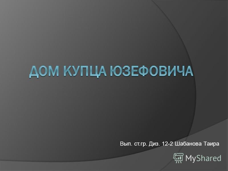 Вып. ст.гр. Диз. 12-2 Шабанова Таира
