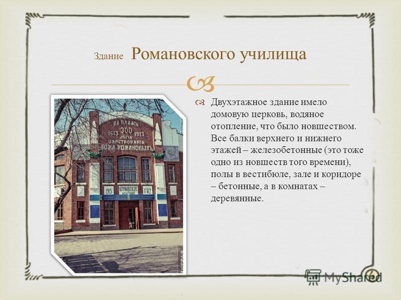 Здание Романовского училища Двухэтажное здание имело домовую церковь, водяное отопление, что было новшеством. Все балки верхнего и нижнего этажей – железобетонные ( это тоже одно из новшеств того времени ), полы в вестибюле, зале и коридоре – бетонны