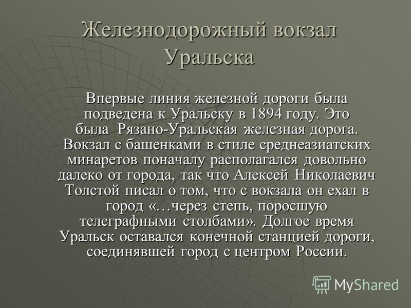 Железнодорожный вокзал Уральска Впервые линия железной дороги была подведена к Уральску в 1894 году. Это была Рязано-Уральская железная дорога. Вокзал с башенками в стиле среднеазиатских минаретов поначалу располагался довольно далеко от города, так
