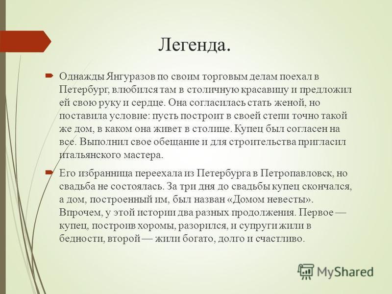 Легенда. Однажды Янгуразов по своим торговым делам поехал в Петербург, влюбился там в столичную красавицу и предложил ей свою руку и сердце. Она согласилась стать женой, но поставила условие: пусть построит в своей степи точно такой же дом, в каком о