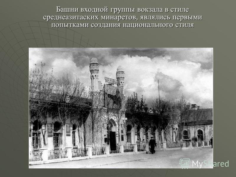 Башни входной группы вокзала в стиле среднеазитаских минаретов, являлись первыми попытками создания национального стиля